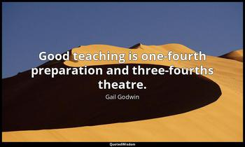Good teaching is one-fourth preparation and three-fourths theatre. Gail Godwin
