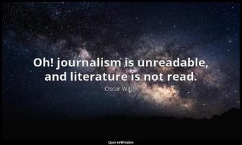 Oh! journalism is unreadable, and literature is not read. Oscar Wilde