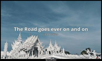 The Road goes ever on and on J.R.R. Tolkien
