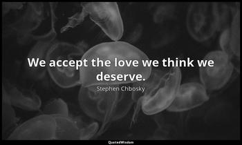 We accept the love we think we deserve. Stephen Chbosky