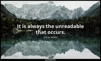 It is always the unreadable that occurs. Oscar Wilde