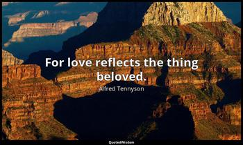 For love reflects the thing beloved. Alfred Tennyson