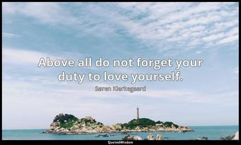 Above all do not forget your duty to love yourself. Søren Kierkegaard