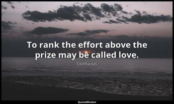 To rank the effort above the prize may be called love. Confucius