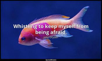 Whistling to keep myself from being afraid. John Dryden