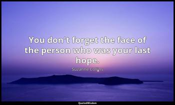 You don't forget the face of the person who was your last hope. Suzanne Collins