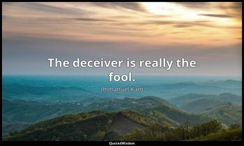 The deceiver is really the fool. Immanuel Kant