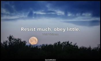 Resist much, obey little. Walt Whitman