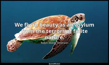 We fly to beauty as an asylum from the terrors of finite nature. Ralph Waldo Emerson