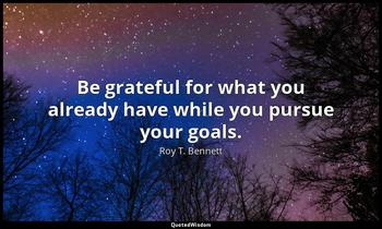 Be grateful for what you already have while you pursue your goals. Roy T. Bennett