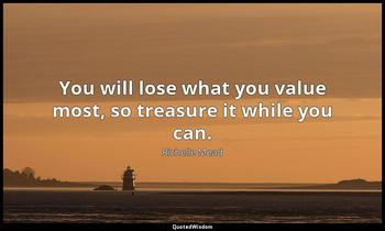You will lose what you value most, so treasure it while you can. Richelle Mead
