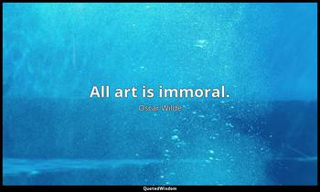 All art is immoral. Oscar Wilde