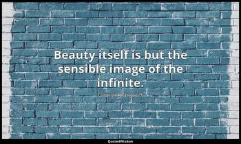 Beauty itself is but the sensible image of the infinite. George Bancroft