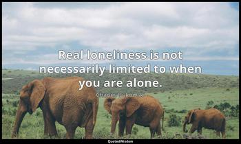 Real loneliness is not necessarily limited to when you are alone. Charles Bukowski