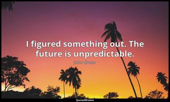 I figured something out. The future is unpredictable. John Green