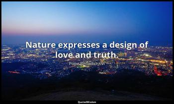 Nature expresses a design of love and truth. Pope Benedict XVI