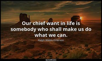 Our chief want in life is somebody who shall make us do what we can. Ralph Waldo Emerson