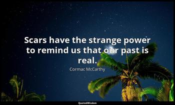 Scars have the strange power to remind us that our past is real. Cormac McCarthy