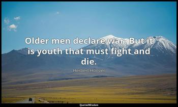 Older men declare war. But it is youth that must fight and die. Herbert Hoover