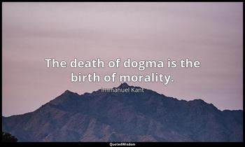 The death of dogma is the birth of morality. Immanuel Kant