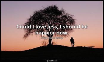 Could I love less, I should be happier now. Philip James Bailey