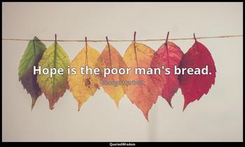 Hope is the poor man's bread. George Herbert
