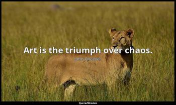 Art is the triumph over chaos. John Cheever