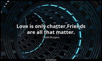 Love is only chatter,Friends are all that matter. Gelett Burgess