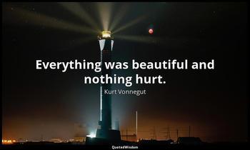 Everything was beautiful and nothing hurt. Kurt Vonnegut