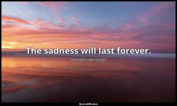 The sadness will last forever. Vincent van Gogh