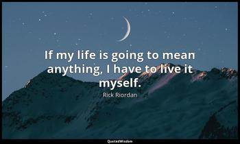If my life is going to mean anything, I have to live it myself. Rick Riordan