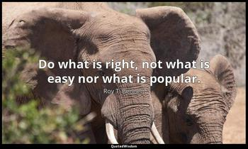 Do what is right, not what is easy nor what is popular. Roy T. Bennett