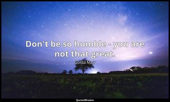 Don't be so humble - you are not that great. Golda Meir