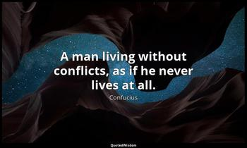 A man living without conflicts, as if he never lives at all. Confucius