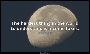 The hardest thing in the world to understand is income taxes. Albert Einstein