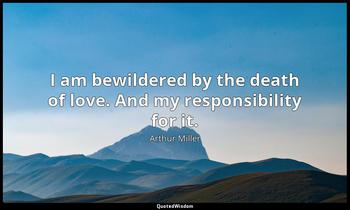 I am bewildered by the death of love. And my responsibility for it. Arthur Miller