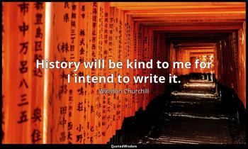 History will be kind to me for I intend to write it. Winston Churchill