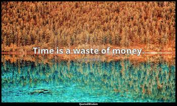 Time is a waste of money. Oscar Wilde