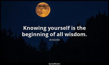 Knowing yourself is the beginning of all wisdom. Aristotle