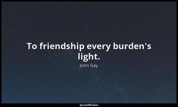 To friendship every burden's light. John Gay
