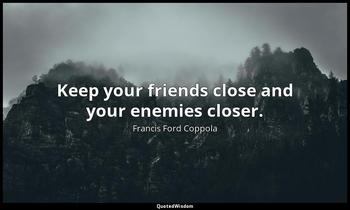 Keep your friends close and your enemies closer. Francis Ford Coppola