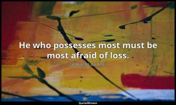 He who possesses most must be most afraid of loss. Leonardo da Vinci