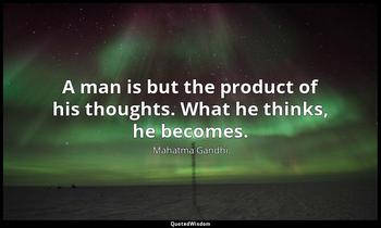 A man is but the product of his thoughts. What he thinks, he becomes. Mahatma Gandhi