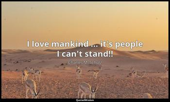 I love mankind ... it's people I can't stand!! Charles M. Schulz