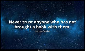 Never trust anyone who has not brought a book with them. Lemony Snicket