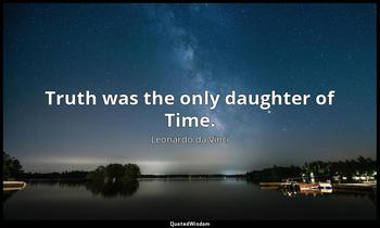 Truth was the only daughter of Time. Leonardo da Vinci