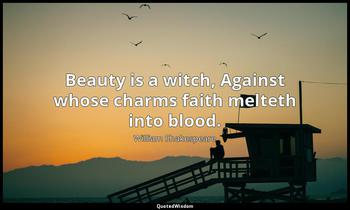Beauty is a witch, Against whose charms faith melteth into blood. William Shakespeare