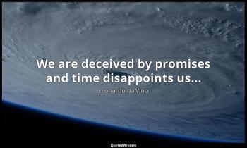 We are deceived by promises and time disappoints us... Leonardo da Vinci
