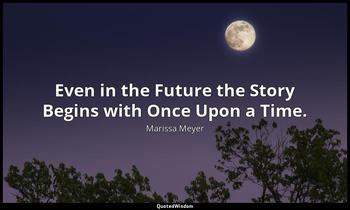 Even in the Future the Story Begins with Once Upon a Time. Marissa Meyer