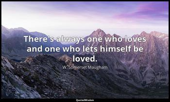 There's always one who loves and one who lets himself be loved. W. Somerset Maugham